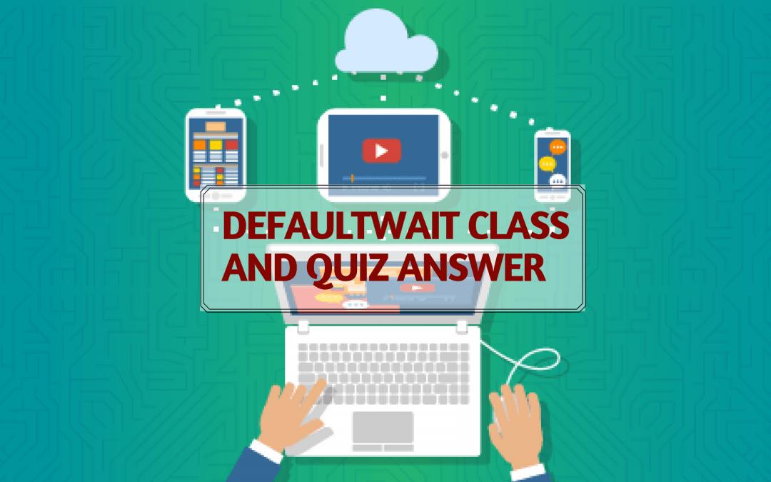 DefaultWait Class and Quiz Answer