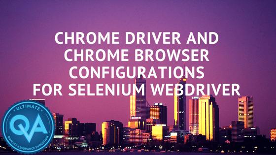 ChromeDriver and Chrome Browser Configurations for Selenium WebDriver